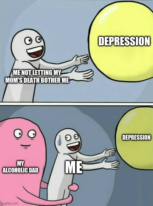 DARK MEMES |  DEPRESSION; ME NOT LETTING MY MOM'S DEATH BOTHER ME; DEPRESSION; MY ALCOHOLIC DAD; ME | image tagged in memes,running away balloon | made w/ Imgflip meme maker