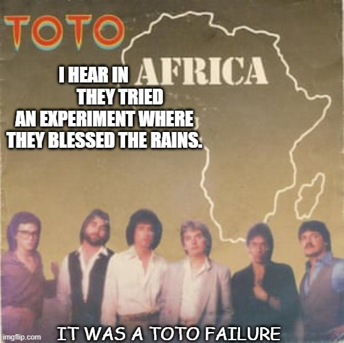 Daily Bad Dad Joke Jan 13 2021 |  I HEAR IN                THEY TRIED AN EXPERIMENT WHERE THEY BLESSED THE RAINS. IT WAS A TOTO FAILURE | image tagged in toto africa | made w/ Imgflip meme maker
