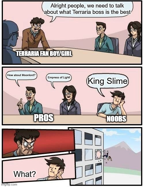 Terraria Bosses |  Alright people, we need to talk about what Terraria boss is the best; TERRARIA FAN BOY/GIRL; How about Moonlord? Empress of Light! King Slime; PROS; NOOBS; What? | image tagged in memes,boardroom meeting suggestion | made w/ Imgflip meme maker