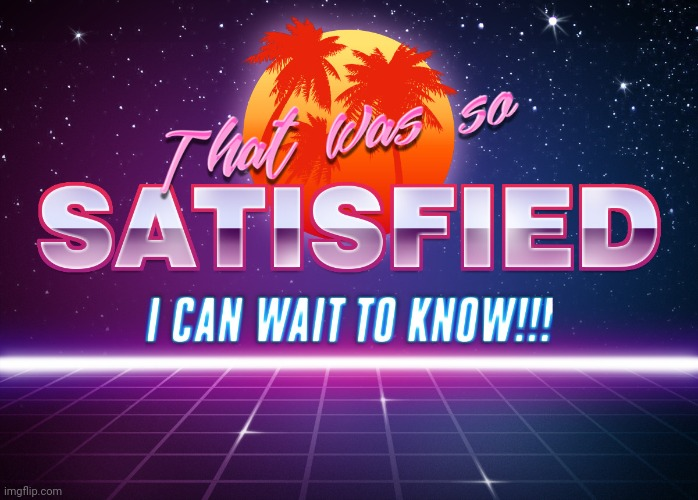 That was so satisfied I can wait to know!! | image tagged in that was so satisfied i can wait to know | made w/ Imgflip meme maker