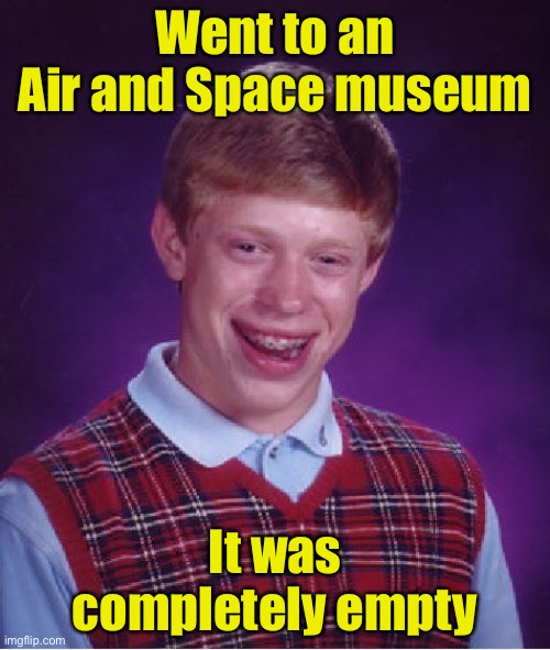 Bad Luck Brian |  Went to an Air and Space museum; It was completely empty | image tagged in memes,bad luck brian | made w/ Imgflip meme maker