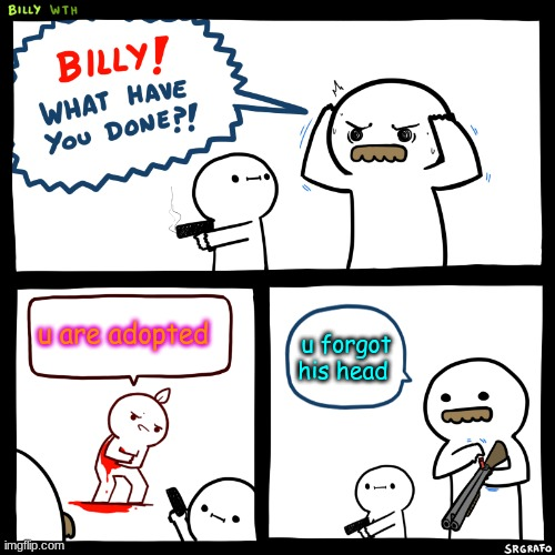 Billy, What Have You Done |  u are adopted; u forgot his head | image tagged in billy what have you done | made w/ Imgflip meme maker