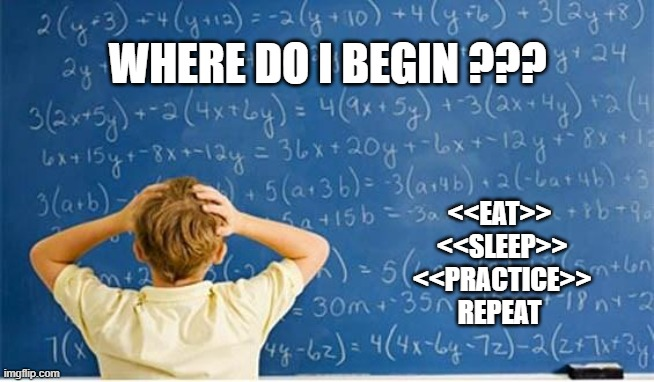 Maths |  WHERE DO I BEGIN ??? <<EAT>>  <<SLEEP>>  <<PRACTICE>> REPEAT | image tagged in maths | made w/ Imgflip meme maker