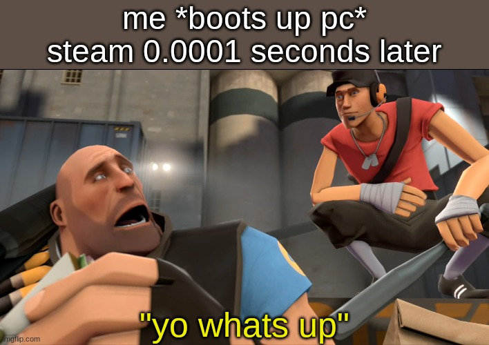 "i am here to revive this stream |  me *boots up pc* steam 0.0001 seconds later; ""yo whats up"" 