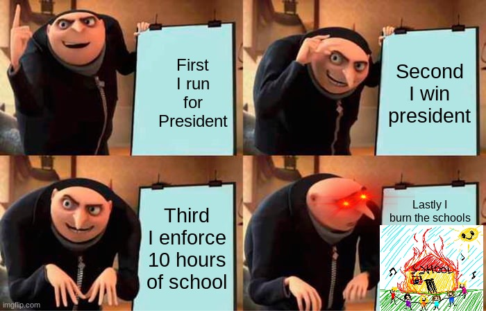 Burn school |  First I run for President; Second I win president; Third I enforce 10 hours of school; Lastly I burn the schools | image tagged in memes,gru's plan,burn baby burn | made w/ Imgflip meme maker