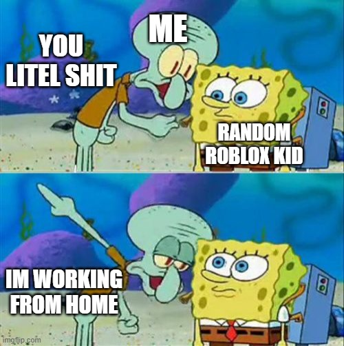 Working from home |  ME; YOU LITEL SHIT; RANDOM ROBLOX KID; IM WORKING FROM HOME | image tagged in memes,talk to spongebob | made w/ Imgflip meme maker