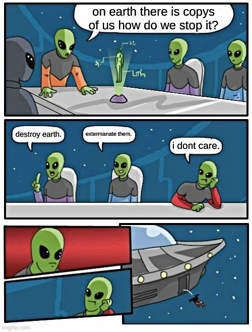 Alien Meeting Suggestion |  on earth there is copys of us how do we stop it? extermanate them. destroy earth. i dont care. | image tagged in memes,alien meeting suggestion | made w/ Imgflip meme maker