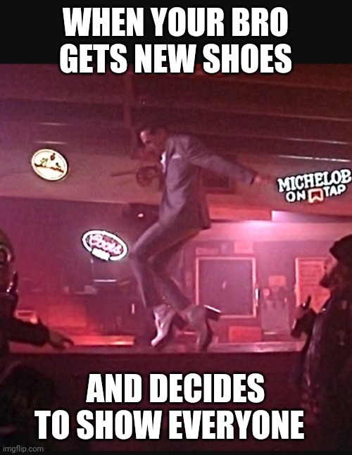 WHEN YOUR BRO GETS NEW SHOES; AND DECIDES TO SHOW EVERYONE | image tagged in funny | made w/ Imgflip meme maker