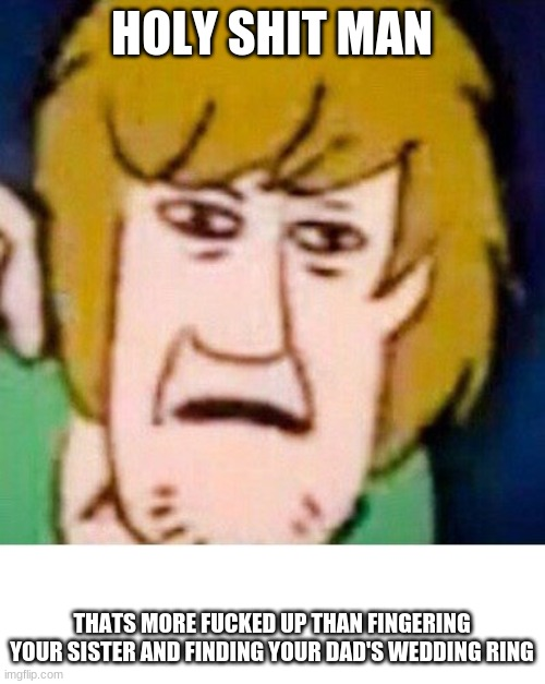 shaggy meme |  HOLY SHIT MAN; THATS MORE FUCKED UP THAN FINGERING YOUR SISTER AND FINDING YOUR DAD'S WEDDING RING | image tagged in shaggy | made w/ Imgflip meme maker