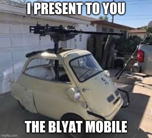 To the BLYAT MOBILE |  I PRESENT TO YOU; THE BLYAT MOBILE | image tagged in blyatmobile | made w/ Imgflip meme maker