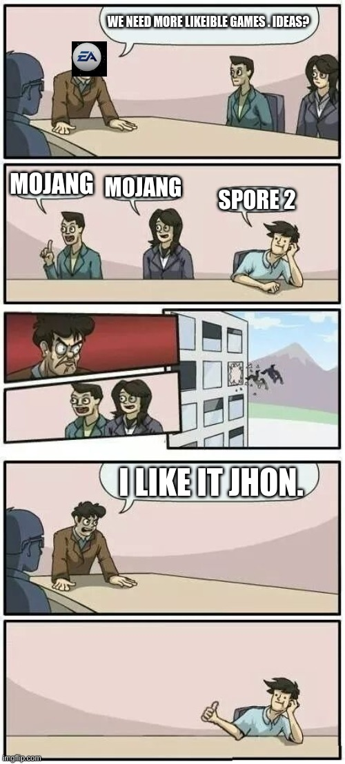 Boardroom Meeting Suggestion 2 |  WE NEED MORE LIKEIBLE GAMES . IDEAS? MOJANG; MOJANG; SPORE 2; I LIKE IT JHON. | image tagged in boardroom meeting suggestion 2 | made w/ Imgflip meme maker