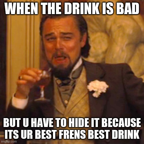 bad drink |  WHEN THE DRINK IS BAD; BUT U HAVE TO HIDE IT BECAUSE ITS UR BEST FRENS BEST DRINK | image tagged in memes,laughing leo | made w/ Imgflip meme maker