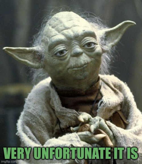 yoda | VERY UNFORTUNATE IT IS | image tagged in yoda | made w/ Imgflip meme maker
