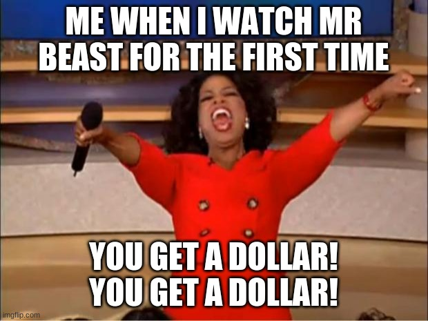idek i am bored |  ME WHEN I WATCH MR BEAST FOR THE FIRST TIME; YOU GET A DOLLAR! YOU GET A DOLLAR! | image tagged in memes,oprah you get a,funny,mr beast | made w/ Imgflip meme maker