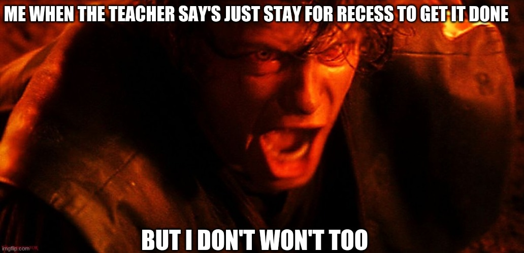 Anakin I Hate You |  ME WHEN THE TEACHER SAY'S JUST STAY FOR RECESS TO GET IT DONE; BUT I DON'T WON'T TOO | image tagged in anakin i hate you | made w/ Imgflip meme maker