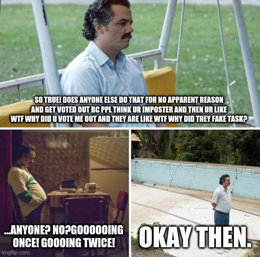 SO TRUE! DOES ANYONE ELSE DO THAT FOR NO APPARENT REASON AND GET VOTED OUT BC PPL THINK UR IMPOSTER AND THEN UR LIKE WTF WHY DID U VOTE ME O | image tagged in memes,sad pablo escobar | made w/ Imgflip meme maker