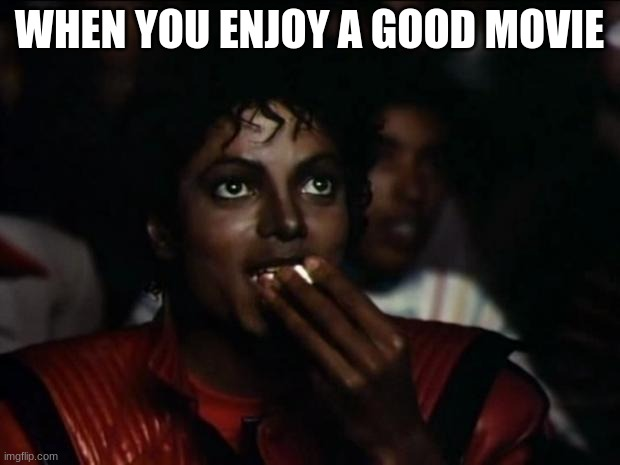 Michael Jackson Popcorn Meme |  WHEN YOU ENJOY A GOOD MOVIE | image tagged in memes,michael jackson popcorn | made w/ Imgflip meme maker
