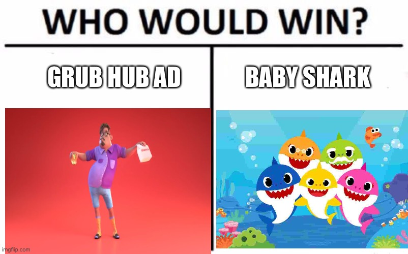 Battle of the cringe fests |  GRUB HUB AD; BABY SHARK | image tagged in who would win,cringe worthy | made w/ Imgflip meme maker