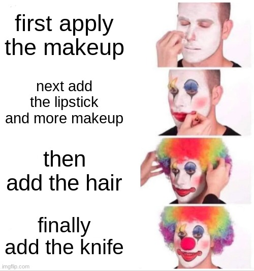Clown Applying Makeup Meme |  first apply the makeup; next add the lipstick and more makeup; then add the hair; finally add the knife | image tagged in memes,clown applying makeup | made w/ Imgflip meme maker