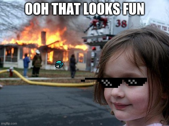 ha |  OOH THAT LOOKS FUN | image tagged in memes,disaster girl | made w/ Imgflip meme maker