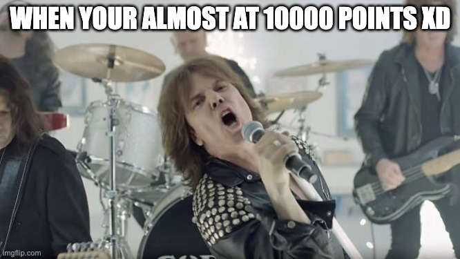Europe Final Countdown |  WHEN YOUR ALMOST AT 10000 POINTS XD | image tagged in europe final countdown | made w/ Imgflip meme maker