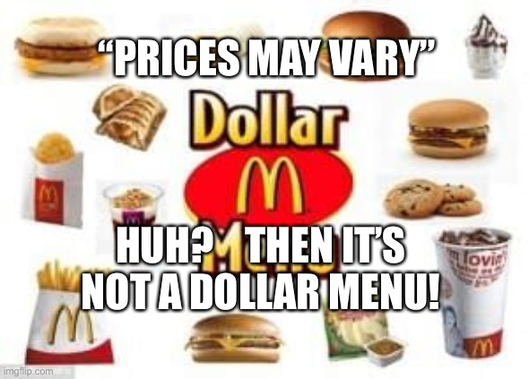 "If prices vary, it's not a dollar |  ""PRICES MAY VARY""; HUH?    THEN IT'S NOT A DOLLAR MENU! 