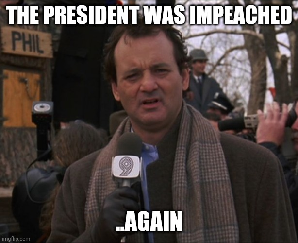 Bill Murray Groundhog Day |  THE PRESIDENT WAS IMPEACHED; ..AGAIN | image tagged in bill murray groundhog day,AdviceAnimals | made w/ Imgflip meme maker