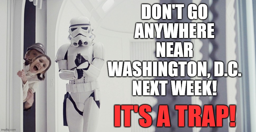 It's a trap! |  DON'T GO ANYWHERE NEAR WASHINGTON, D.C. NEXT WEEK! IT'S A TRAP! | image tagged in princess leia,star wars,it's a trap,inauguration day,memes | made w/ Imgflip meme maker
