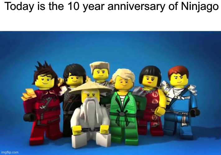 Happy goshdamn anniversary |  Today is the 10 year anniversary of Ninjago | image tagged in never gonna give you up,never go full retard,never gonna run around and desert you | made w/ Imgflip meme maker