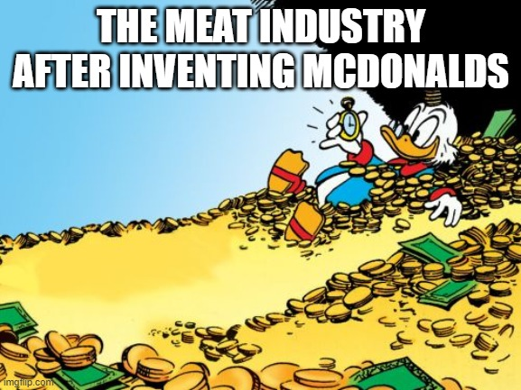 lolz |  THE MEAT INDUSTRY AFTER INVENTING MCDONALDS | image tagged in memes,scrooge mcduck | made w/ Imgflip meme maker