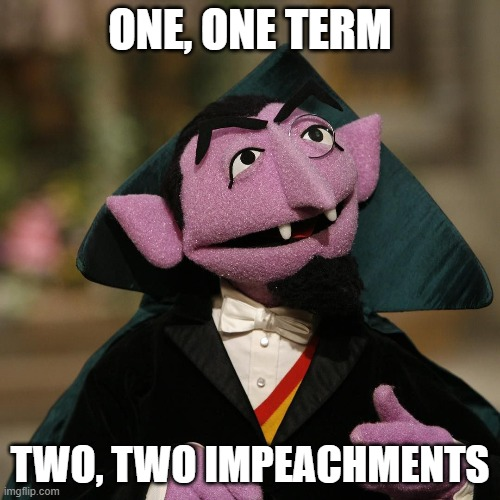 ONE, ONE TERM; TWO, TWO IMPEACHMENTS | image tagged in count von count | made w/ Imgflip meme maker