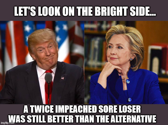 Oh Well. |  LET'S LOOK ON THE BRIGHT SIDE... A TWICE IMPEACHED SORE LOSER WAS STILL BETTER THAN THE ALTERNATIVE | image tagged in president trump,sore loser,hillary clinton 2016 | made w/ Imgflip meme maker