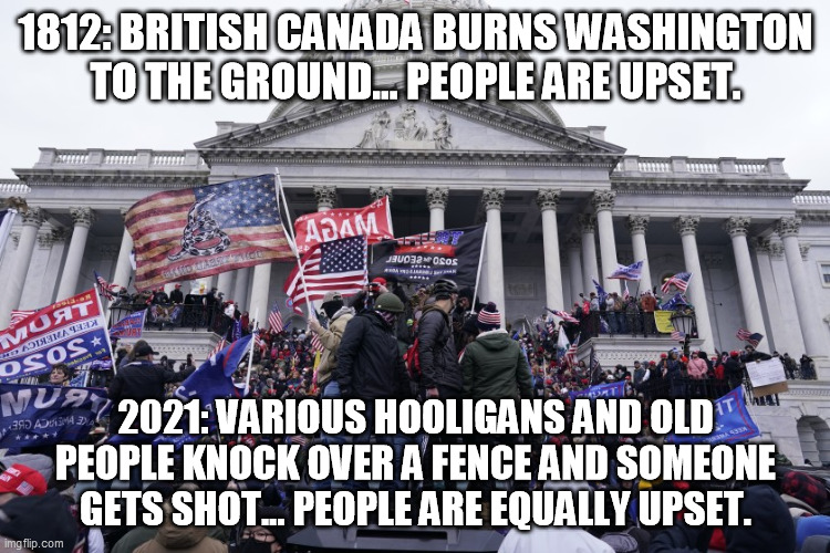 1812: BRITISH CANADA BURNS WASHINGTON TO THE GROUND... PEOPLE ARE UPSET. 2021: VARIOUS HOOLIGANS AND OLD PEOPLE KNOCK OVER A FENCE AND SOMEONE GETS SHOT... PEOPLE ARE EQUALLY UPSET. | made w/ Imgflip meme maker