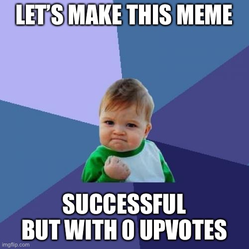 Unsuccessful success |  LET'S MAKE THIS MEME; SUCCESSFUL BUT WITH 0 UPVOTES | image tagged in memes,success kid | made w/ Imgflip meme maker