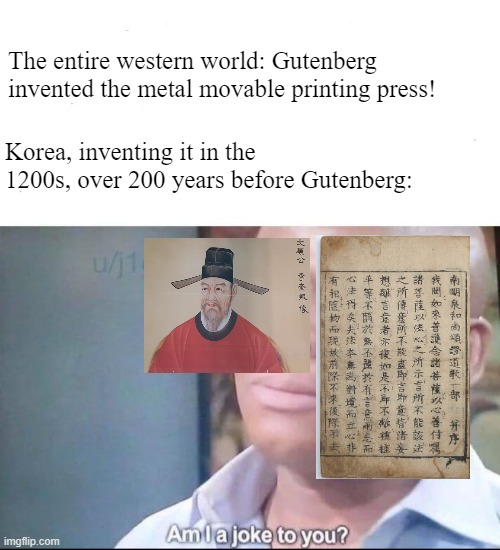 am I a joke to you |  The entire western world: Gutenberg invented the metal movable printing press! Korea, inventing it in the 1200s, over 200 years before Gutenberg: | image tagged in am i a joke to you,printing press,history memes,korea | made w/ Imgflip meme maker