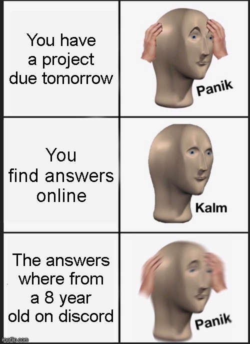 Panik Kalm Panik Meme |  You have a project due tomorrow; You find answers online; The answers where from a 8 year old on discord | image tagged in memes,panik kalm panik | made w/ Imgflip meme maker