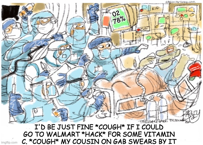 From original comic by Pat Bagley |  02  78%; I'D BE JUST FINE *COUGH* IF I COULD GO TO WALMART *HACK* FOR SOME VITAMIN C. *COUGH* MY COUSIN ON GAB SWEARS BY IT | image tagged in covid ward denier,covid-19,doctors,patient,quack | made w/ Imgflip meme maker