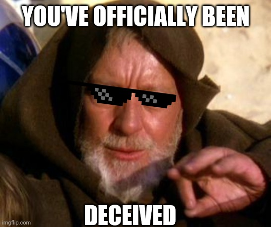 YOU'VE OFFICIALLY BEEN DECEIVED | image tagged in obi wan kenobi jedi mind trick | made w/ Imgflip meme maker