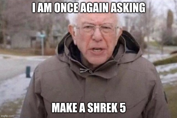 I am once again asking |  I AM ONCE AGAIN ASKING; MAKE A SHREK 5 | image tagged in i am once again asking | made w/ Imgflip meme maker