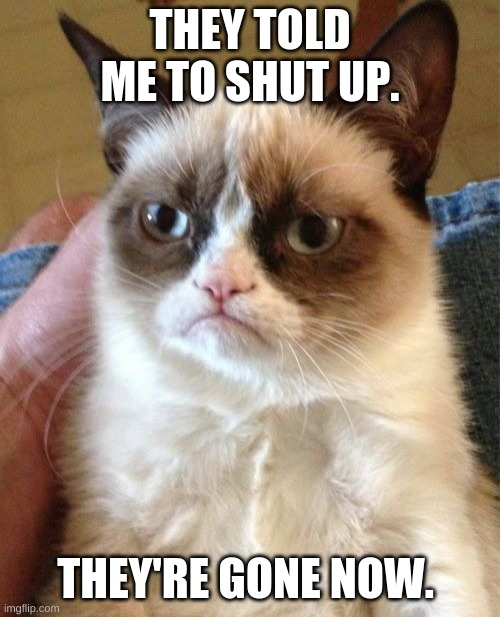 Grumpy Cat Meme |  THEY TOLD ME TO SHUT UP. THEY'RE GONE NOW. | image tagged in memes,grumpy cat | made w/ Imgflip meme maker