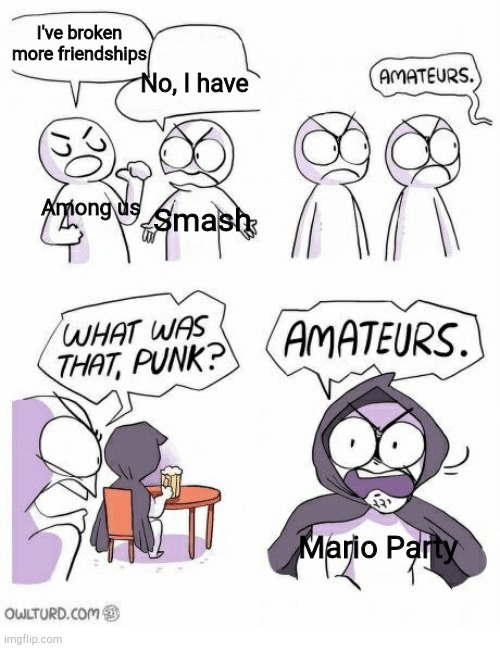 True |  I've broken more friendships; No, I have; Among us; Smash; Mario Party | image tagged in amateurs,mario party,smash bros,among us,true,funny memes | made w/ Imgflip meme maker