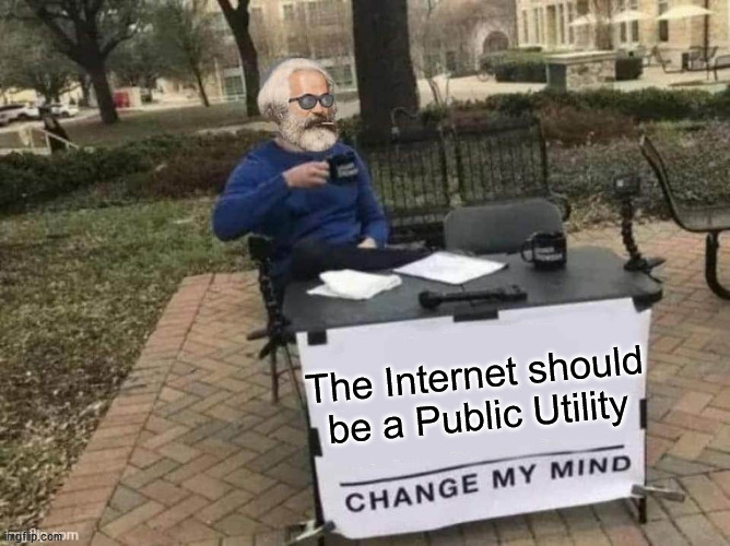 The Internet should be a Public Utility | image tagged in marx change my mind,internet | made w/ Imgflip meme maker