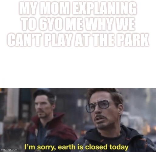 MY MOM EXPLANING TO 6YO ME WHY WE CAN'T PLAY AT THE PARK | image tagged in i'm sorry earth is closed today | made w/ Imgflip meme maker