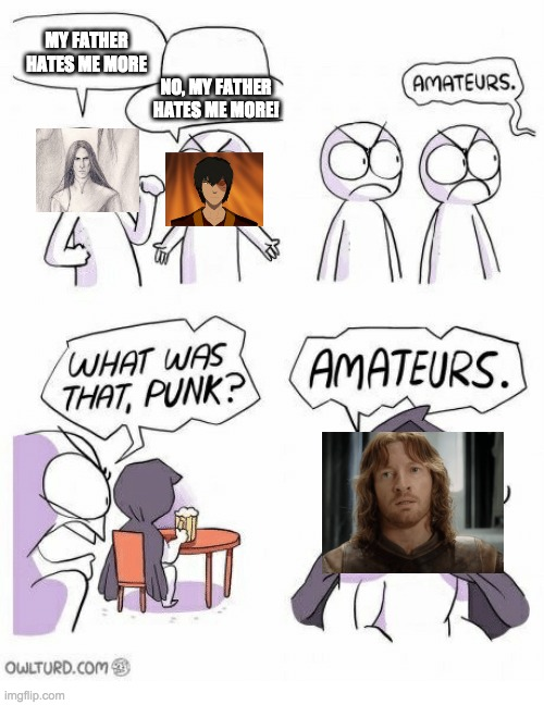 Amateurs |  MY FATHER HATES ME MORE; NO, MY FATHER HATES ME MORE! | image tagged in zuko,maeglin,faramir,denethor's a plus parenting,oazi's a plus parenting,eol's a plus parenting | made w/ Imgflip meme maker