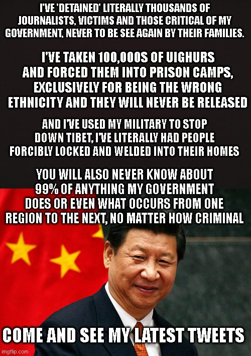 I'VE 'DETAINED' LITERALLY THOUSANDS OF JOURNALISTS, VICTIMS AND THOSE CRITICAL OF MY GOVERNMENT, NEVER TO BE SEE AGAIN BY THEIR FAMILIES. I'VE TAKEN 100,000S OF UIGHURS AND FORCED THEM INTO PRISON CAMPS, EXCLUSIVELY FOR BEING THE WRONG ETHNICITY AND THEY WILL NEVER BE RELEASED; AND I'VE USED MY MILITARY TO STOP DOWN TIBET, I'VE LITERALLY HAD PEOPLE FORCIBLY LOCKED AND WELDED INTO THEIR HOMES; YOU WILL ALSO NEVER KNOW ABOUT 99% OF ANYTHING MY GOVERNMENT DOES OR EVEN WHAT OCCURS FROM ONE REGION TO THE NEXT, NO MATTER HOW CRIMINAL; COME AND SEE MY LATEST TWEETS | image tagged in blank template,xi jinping | made w/ Imgflip meme maker