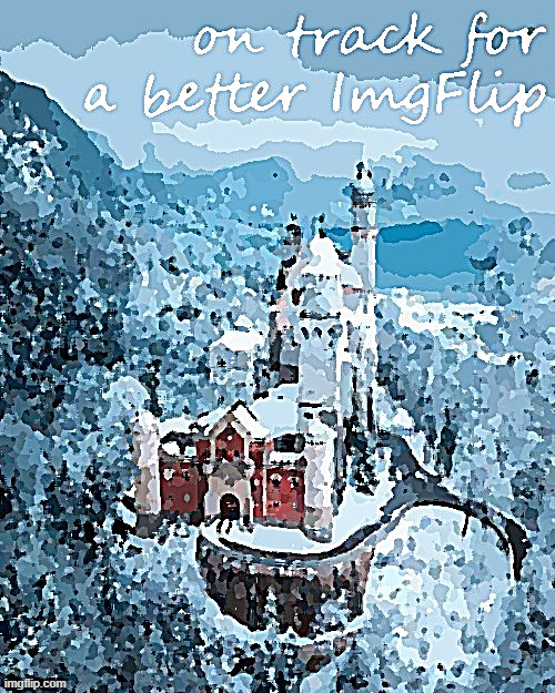 On track for a better ImgFlip | image tagged in on track for a better imgflip posterized,majestic,castle,winter,snow,forest | made w/ Imgflip meme maker
