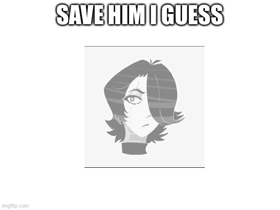 :/ |  SAVE HIM I GUESS | image tagged in blank white template,mettaton,undertale,underlust,memes | made w/ Imgflip meme maker
