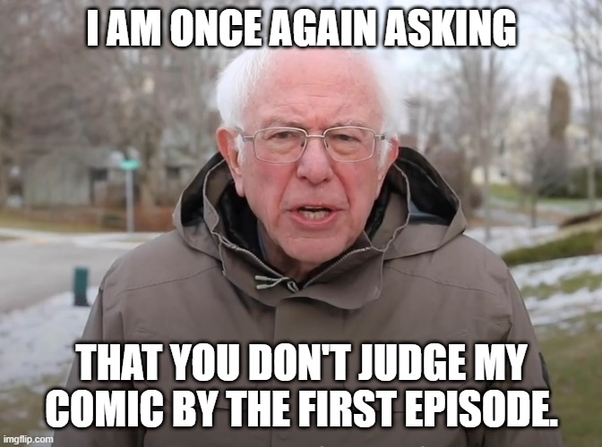 Bernie Sanders Once Again Asking |  I AM ONCE AGAIN ASKING; THAT YOU DON'T JUDGE MY COMIC BY THE FIRST EPISODE. | image tagged in bernie sanders once again asking | made w/ Imgflip meme maker