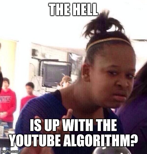 Black Girl Wat Meme | THE HELL IS UP WITH THE YOUTUBE ALGORITHM? | image tagged in memes,black girl wat | made w/ Imgflip meme maker