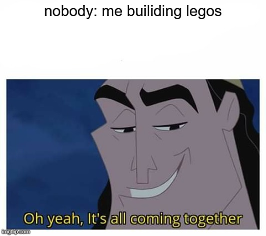 o yea |  nobody: me builiding legos | image tagged in oh yeah it's all coming together | made w/ Imgflip meme maker